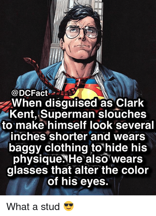 Clark Kent: @DCFact  When disguised as Clark  Kent, Superman slouches  to make himself look several  inches shorter and wears  baggy clothing tohide his  physique.NHe also wears  glasses that alter the color  of his eyes. What a stud 😎