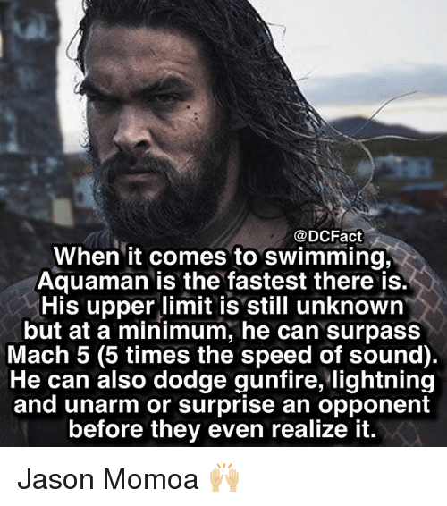 Jason Momoa: @DCFact  When it comes to swimming,  Aquaman is the fastest there is.  His upper limit is still unknown  but at a minimum, he can surpass  Mach 5 (5 times the speed of sound)  He can also dodge gunfire, lightning  and unarm or surprise an opponent  before they even realize it. Jason Momoa 🙌🏼