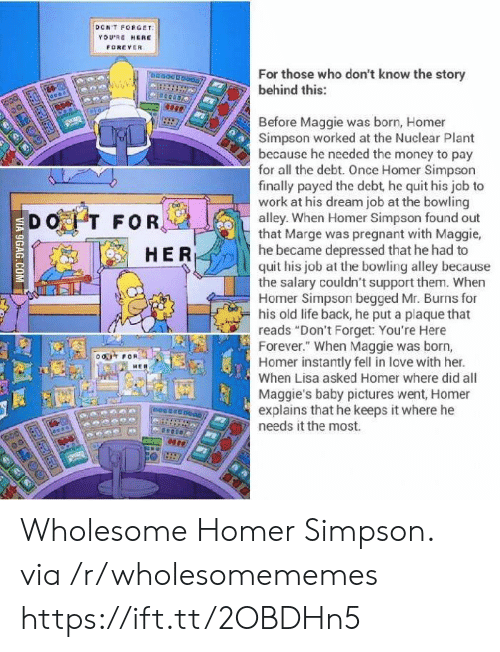 "9gag, Homer Simpson, and Life: DCNT FORGET  YDURE HERE  FOREVER  For those who don't know the story  behind this:  Before Maggie was born, Homer  Simpson worked at the Nuclear Plant  because he needed the money to pay  for all the debt. Once Homer Simpson  finally payed the debt, he quit his job to  work at his dream job at the bowling  alley. When Homer Simpson found out  that Marge was pregnant with Maggie,  he became depressed that he had to  quit his job at the bowling alley because  the salary couldn't support them. When  Homer Simpson begged Mr. Burns for  his old life back, he put a plaque that  reads ""Don't Forget: You're Here  Forever."" When Maggie was born,  Homer instantly fell in love with her.  When Lisa asked Homer where did all  Maggie's baby pictures went, Homer  explains that he keeps it where he  needs it the most.  DOT FOR,  HER  o FOR  neeseenoao  VIA 9GAG.COM Wholesome Homer Simpson. via /r/wholesomememes https://ift.tt/2OBDHn5"