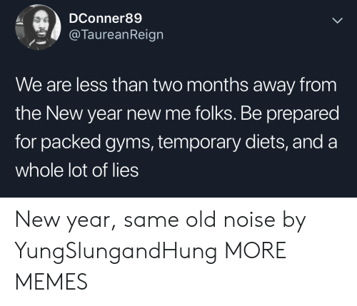 Dank, Memes, and New Year's: DConner89  @TaureanReign  We are less than two months away from  the New year new me folks. Be prepared  for packed gyms, temporary diets, and a  whole lot of lies New year, same old noise by YungSlungandHung MORE MEMES