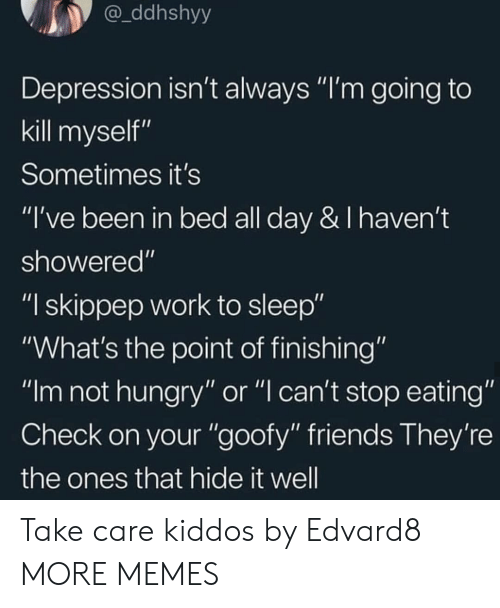 """Dank, Friends, and Hungry: ddhshyy  Depression isn't always """"I'm going to  kill myself""""  Sometimes it's  """"I've been in bed all day & I haven't  showered""""  """"I skippep work to sleep""""  """"What's the point of finishing""""  """"Im not hungry"""" or """"l can't stop eating""""  Check on your """"goofy"""" friends They're  the ones that hide it well Take care kiddos by Edvard8 MORE MEMES"""