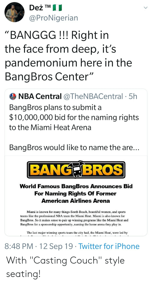 """Beautiful, Blackpeopletwitter, and Funny: Deż TM  @ProNigerian  """"BANGGG!!! Right in  the face from deep, it's  pandemonium here in the  BangBros Center""""  NBA Central @TheNBACentral 5h  BangBros plans to submit a  $10,000,000 bid for the naming rights  to the Miami Heat Arena  BangBros would like to name the are...  BANG BROS  World Famous BangBros Announces Bid  For Naming Rights Of Former  American Airlines Arena  Miami is known for many things-South Beach, beautiful women, and sports  teams like the professional NBA team the Miami Heat. Miami is also known for  BangBros. So it makes sense to pair up winning programs like the Miami Heat and  BangBros for a sponsorship opportunity, naming the home arena they play in  The last major winning sports team the city had, the Miami Heat, were led by  8:48 PM 12 Sep 19 Twitter for iPhone With """"Casting Couch"""" style seating!"""