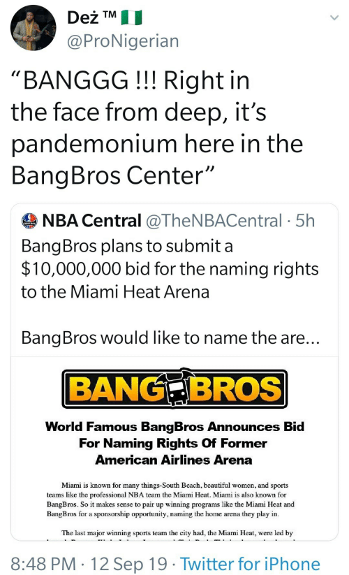 "Beautiful, Iphone, and Miami Heat: Deż TM  @ProNigerian  ""BANGGG!!! Right in  the face from deep, it's  pandemonium here in the  BangBros Center""  NBA Central @TheNBACentral 5h  BangBros plans to submit a  $10,000,000 bid for the naming rights  to the Miami Heat Arena  BangBros would like to name the are...  BANG BROS  World Famous BangBros Announces Bid  For Naming Rights Of Former  American Airlines Arena  Miami is known for many things-South Beach, beautiful women, and sports  teams like the professional NBA team the Miami Heat. Miami is also known for  BangBros. So it makes sense to pair up winning programs like the Miami Heat and  BangBros for a sponsorship opportunity, naming the home arena they play in  The last major winning sports team the city had, the Miami Heat, were led by  8:48 PM 12 Sep 19 Twitter for iPhone"