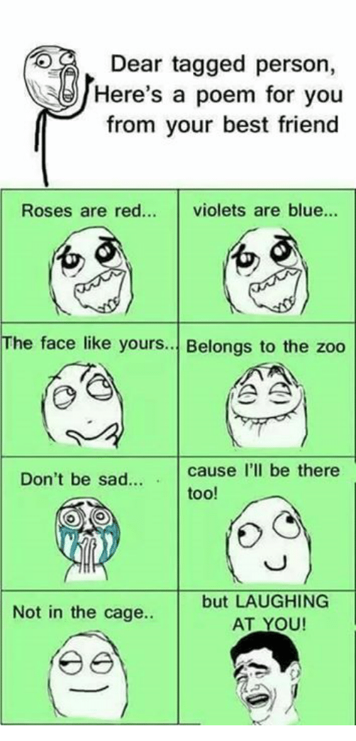 caging: DE  Dear tagged person,  Here's a poem for you  from your best friend  Roses are red... violets are blue...  0  01  The face like yours. Belongs to the zoo  Don't be sad  cause I'll be there  too!  but LAUGHING  AT YOU  Not in the cage..