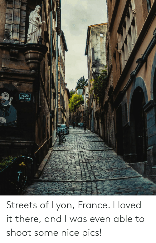 De La: DE LA TRINITE Streets of Lyon, France. I loved it there, and I was even able to shoot some nice pics!
