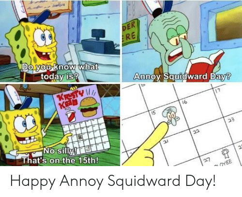 Annoy Squidward Day: DE  RE  todav is?  AnnoOVSqurdward Dav  17  16  No silly!  That's on the 15th! Happy Annoy Squidward Day!