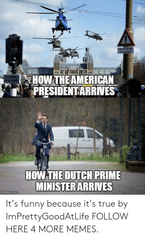 Dank, Funny, and Memes: de  tram  HOW THE AMERICAN  PRESIDENTARRIVES  HOW THE DUTCH PRIME  MINISTERARRVES  imgflip.com It's funny because it's true by ImPrettyGoodAtLife FOLLOW HERE 4 MORE MEMES.