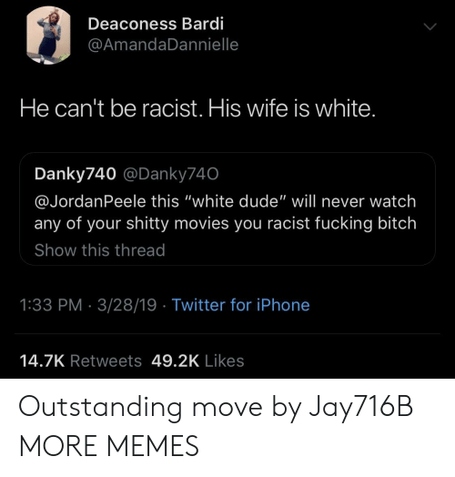 """Bitch, Dank, and Dude: Deaconess Bardi  @AmandaDannielle  He can't be racist. His wife is white  Danky740 @Danky740  @JordanPeele this """"white dude"""" will never watch  any of your shitty movies you racist fucking bitch  Show this thread  1:33 PM 3/28/19 Twitter for iPhone  14.7K Retweets 49.2K Likes Outstanding move by Jay716B MORE MEMES"""