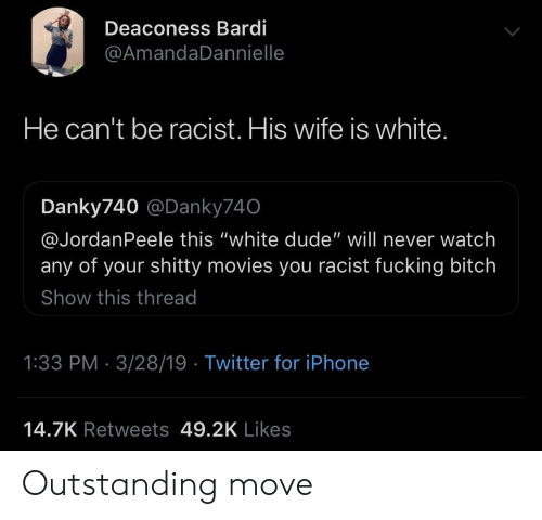 """Bitch, Dude, and Fucking: Deaconess Bardi  @AmandaDannielle  He can't be racist. His wife is white  Danky740 @Danky740  @JordanPeele this """"white dude"""" will never watch  any of your shitty movies you racist fucking bitch  Show this thread  1:33 PM 3/28/19 Twitter for iPhone  14.7K Retweets 49.2K Likes Outstanding move"""