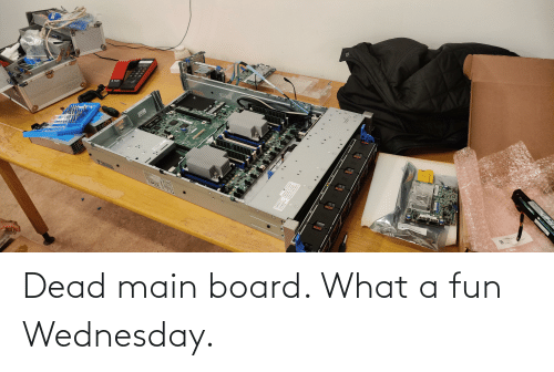 Wednesday: Dead main board. What a fun Wednesday.