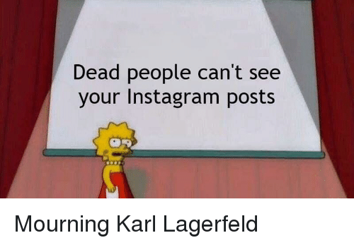 Instagram, Reddit, and Karl Lagerfeld: Dead people can't see  your Instagram posts