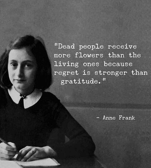 "gratitude: ""Dead people receive  more flowers than the  living ones because  regret is stronger than  gratitude.  Anne Frank"
