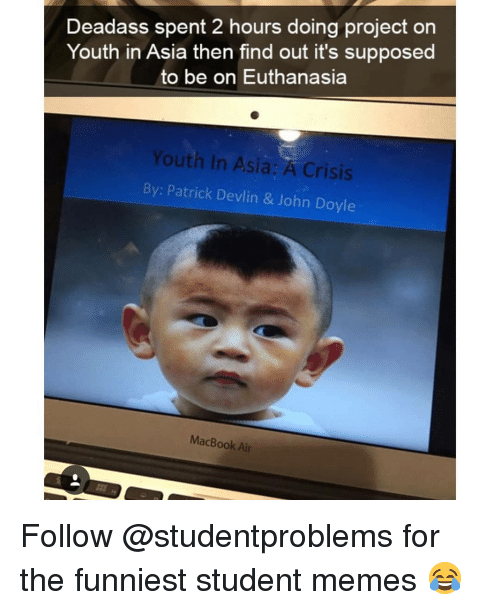 Macbook Air: Deadass spent 2 hours doing project on  Youth in Asia then find out it's supposed  to be on Euthanasia  Youth in Asia: A Crisis  By: Patrick Devlin & John Doyle  MacBook Air Follow @studentproblems for the funniest student memes 😂