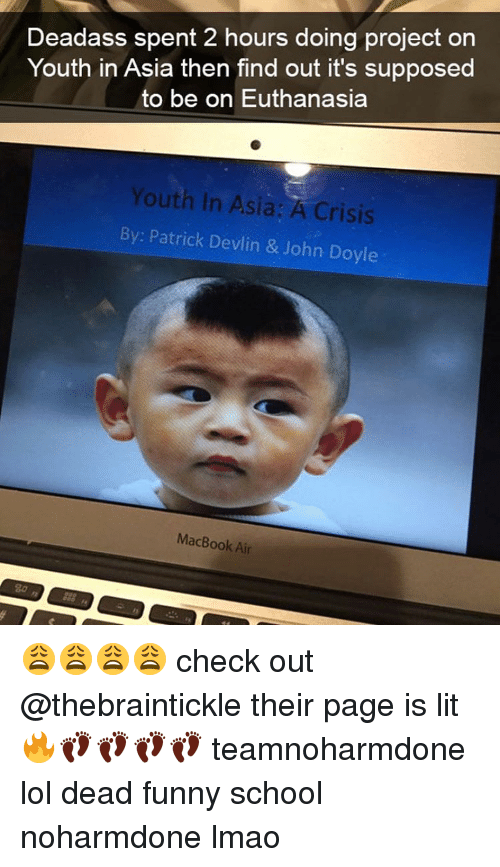 Macbook Air: Deadass spent 2 hours doing project on  Youth in Asia then find out it's supposed  to be on Euthanasia  Youth in Asia: A Crisis  By Patrick Devlin & John Doyle  MacBook Air 😩😩😩😩 check out @thebraintickle their page is lit 🔥👣👣👣👣 teamnoharmdone lol dead funny school noharmdone lmao