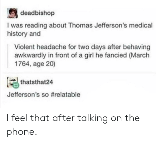 Phone, Girl, and History: deadbishop  I was reading about Thomas Jefferson's medical  history and  Violent headache for two days after behaving  awkwardly in front of a girl he fancied (March  1764, age 20)  thatsthat24  Jefferson's s。#relatable I feel that after talking on the phone.