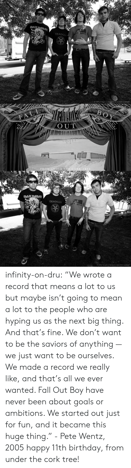 "next-big-thing: DEADGU  o Getty Images Image is subjeot to copyright   OUT  FROM UNDER THE CORK TREE   1-80  DEADGUy  Getty Images | Image is subject to copyright infinity-on-dru:   ""We wrote a record that means a lot to us but maybe isn't going to mean a lot to the people who are hyping us as the next big thing. And that's fine. We don't want to be the saviors of anything — we just want to be ourselves. We made a record we really like, and that's all we ever wanted. Fall Out Boy have never been about goals or ambitions. We started out just for fun, and it became this huge thing."" - Pete Wentz, 2005 happy 11th birthday, from under the cork tree!"