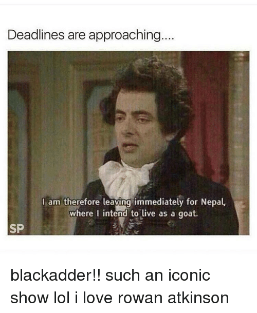 Rowan Atkinson: Deadlines are approaching...  I am therefore leaving immediately for Nepal,  where I intend to live as a goat.  SP blackadder!! such an iconic show lol i love rowan atkinson