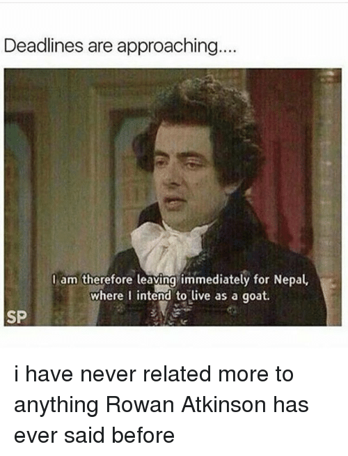 Rowan Atkinson: Deadlines are approaching....  I am therefore leaving immediately for Nepal  where I intend to live as a goat.  SP i have never related more to anything Rowan Atkinson has ever said before