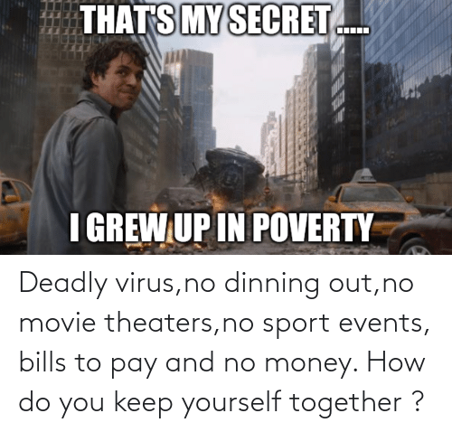 How Do You: Deadly virus,no dinning out,no movie theaters,no sport events, bills to pay and no money. How do you keep yourself together ?