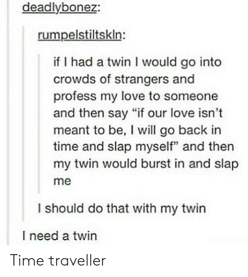 """time traveller: deadlybonez:  rumpelstiltskln:  if I had a twin I would go into  crowds of strangers and  profess my love to someone  and then say """"if our love isn't  meant to be, I will go back in  time and slap myself"""" and then  my twin would burst in and slap  me  I should do that with my twin  I need a twin Time traveller"""