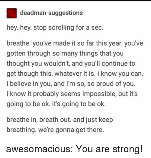 Its Going To Be Ok: deadman-suggestions  hey. hey. stop scrolling for a sec  breathe. you've made it so far this year. you've  gotten through so many things that you  thought you wouldn't, and you ll continue to  get though this, whatever it is. i know you can  i believe in you, and i'm so, so proud of you  i know it probably seems impossible, but it's  going to be ok. it's going to be ok.  breathe in, breath out. and just keep  breathing. we're gonna get there awesomacious:  You are strong!