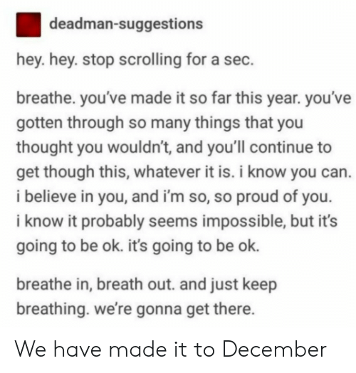 Its Going To Be Ok: deadman-suggestions  hey. hey. stop scrolling for a sec.  breathe. you've made it so far this year. you've  gotten through so many things that you  thought you wouldn't, and you'll continue to  get though this, whatever it is. i know you can.  i believe in you, and i'm so, so proud of you  i know it probably seems impossible, but it's  going to be ok. its going to be ok.  breathe in, breath out. and just keep  breathing. we're gonna get there We have made it to December