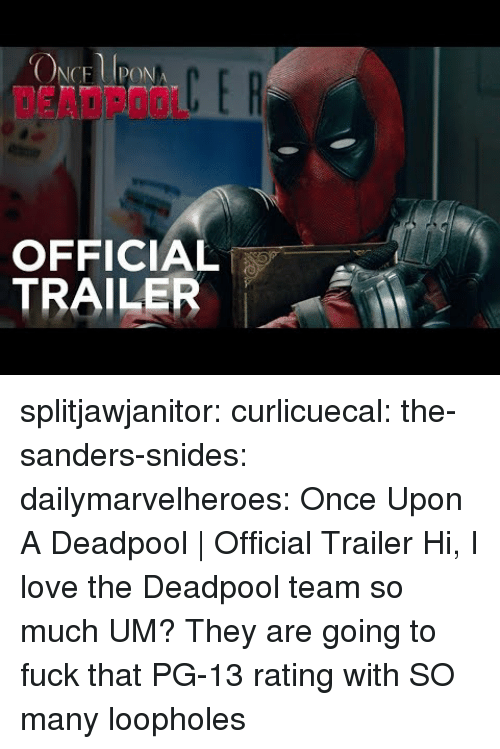 Love, Tumblr, and Deadpool: DEADPOOL  OFFICIAL  TRAILER splitjawjanitor: curlicuecal:  the-sanders-snides:  dailymarvelheroes:  Once Upon A Deadpool   Official Trailer   Hi, I love the Deadpool team so much   UM?   They are going to fuck that PG-13 rating with SO many loopholes