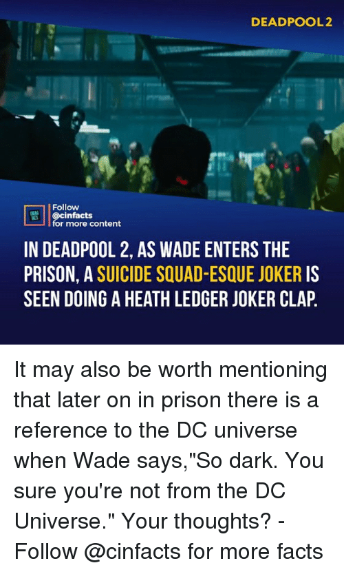 """Facts, Joker, and Memes: DEADPOOL2  Follow  @cinfacts  for more content  IN DEADPOOL 2, AS WADE ENTERS THE  PRISON, A SUICIDE SQUAD-ESQUE JOKER IS  SEEN DOING A HEATH LEDGER JOKER CLAP It may also be worth mentioning that later on in prison there is a reference to the DC universe when Wade says,""""So dark. You sure you're not from the DC Universe."""" Your thoughts?⠀ -⠀ Follow @cinfacts for more facts"""