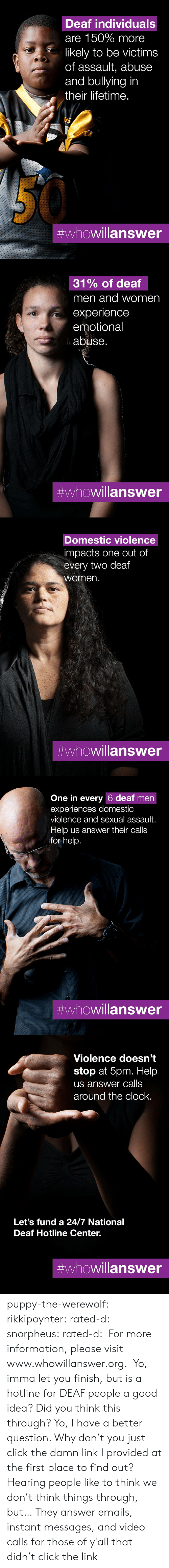 bullying: Deaf individuals  are 150% more  likely to be victims  of assault, abuse  and bullying in  their lifetime.  #whowillanswer   31% of deaf  men and women  experience  emotional  abuse.  #whowillanswer   Domestic violence  impacts one out of  every two deaf  women.  #whowillanswer   One in every 6 deaf men  experiences domestic  violence and sexual assault.  Help us answer their calls  for help.  #whowillanswer   Violence doesn't  stop at 5pm. Help  us answer calls  around the clock.  Let's fund a 24/7 National  Deaf Hotline Center.  puppy-the-werewolf: rikkipoynter:  rated-d:  snorpheus:  rated-d:   For more information, please visit www.whowillanswer.org.   Yo, imma let you finish, but is a hotline for DEAF people a good idea? Did you think this through?  Yo, I have a better question. Why don't you just click the damn link I provided at the first place to find out?     Hearing people like to think we don't think things through, but…   They answer emails, instant messages, and video calls for those of y'all that didn't click the link