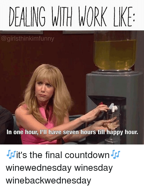 Countdown, Funny, and Work: DEALNG WITH WORK LK  @girlsthinkimfunny  In one hour, I'Il have seven hours till happy hour. 🎶it's the final countdown🎶 winewednesday winesday winebackwednesday