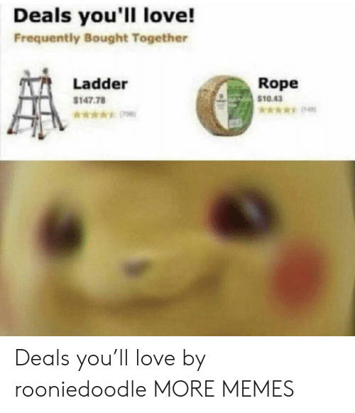 Dank, Love, and Memes: Deals you'll love!  Frequently Bought Together  Rope  Ladder  $10.43  $147.78  *ww Deals you'll love by rooniedoodle MORE MEMES