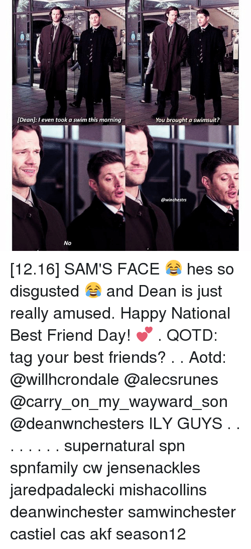 best friend day: [Dean: I even took a swim this morning  No  You brought a swimsuit?  @winchestrs [12.16] SAM'S FACE 😂 hes so disgusted 😂 and Dean is just really amused. Happy National Best Friend Day! 💕 . QOTD: tag your best friends? . . Aotd: @willhcrondale @alecsrunes @carry_on_my_wayward_son @deanwnchesters ILY GUYS . . . . . . . . supernatural spn spnfamily cw jensenackles jaredpadalecki mishacollins deanwinchester samwinchester castiel cas akf season12