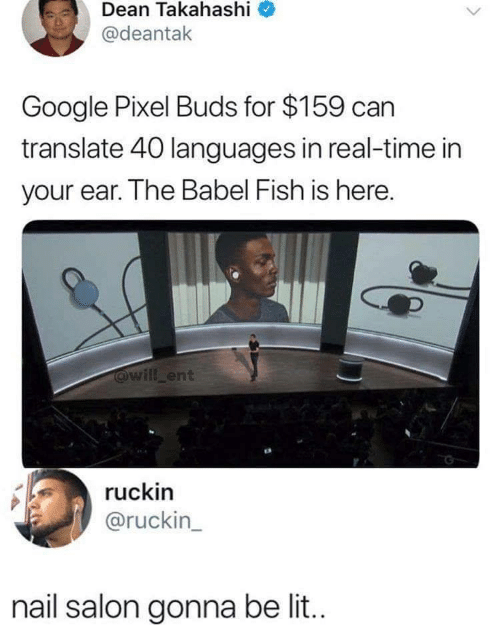 Dean: Dean Takahashi  @deantak  Google Pixel Buds for $159 can  translate 40 languages in real-time in  your ear. The Babel Fish is here.  @will ent  ruckin  @ruckin_  nail salon gonna be li..