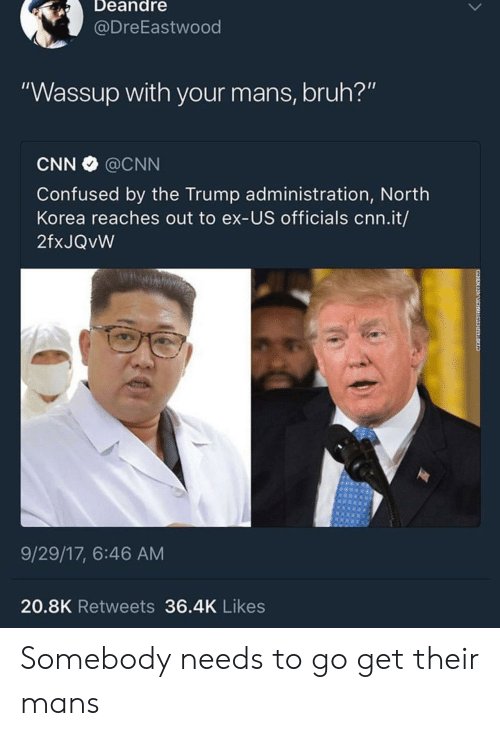 "Bruh, cnn.com, and Confused: Deandre  @DreEastwood  ""Wassup with your mans, bruh?'""  CNN @CNN  Confused by the Trump administration, North  Korea reaches out to ex-US officials cnn.it/  2fxJQvW  9/29/17, 6:46 AM  20.8K Retweets 36.4K Likes Somebody needs to go get their mans"