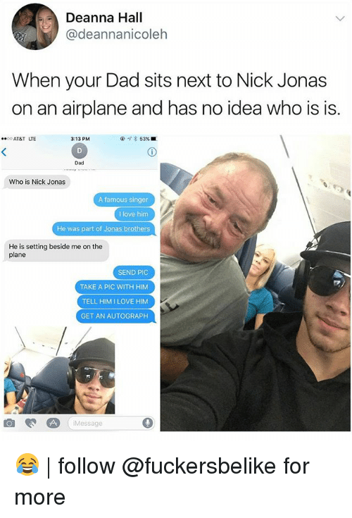 Dad, Love, and Memes: Deanna Hall  @deannanicoleh  When your Dad sits next to Nick Jonas  on an airplane and has no idea who is is.  AT&T LTE  3:13 PM  @  53% ■  Dad  Who is Nick Jonas  A famous singer  I love him  He was part of Jonas brothers  He is setting beside me on the  plane  SEND PIC  TAKE A PIC WITH HIM  TELL HIMILOVE HIM  GET AN AUTOGRAPH  iMessage 😂 | follow @fuckersbelike for more