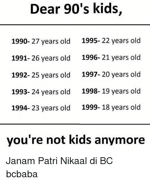 25 Years Old: Dear 90's kids,  1990- 27 years old  1991- 26 years old  1992- 25 years old  1993- 24 years old  1994- 23 years old  1995- 22 years old  1996- 21 years old  1997- 20 years old  1998- 19 years old  1999- 18 years old  you're not kids anymore Janam Patri Nikaal di BC bcbaba