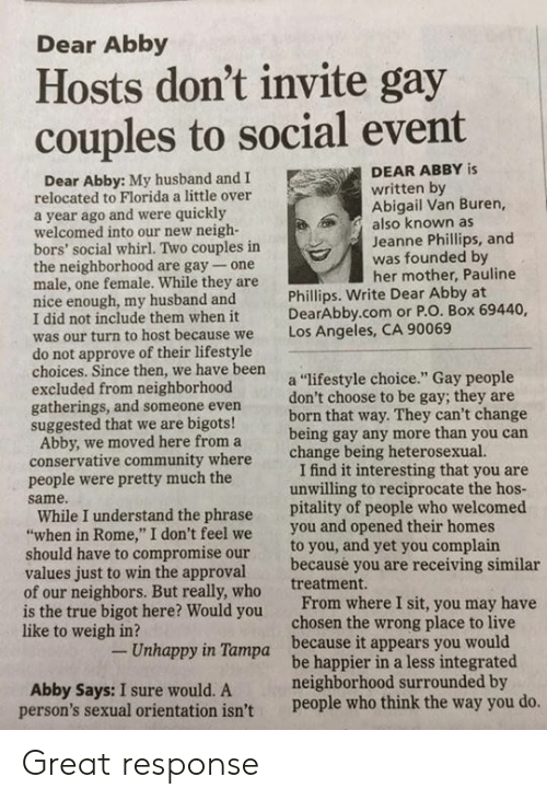 "Community, True, and Florida: Dear Abby  Hosts don't invite gay  couples to social event  DEAR ABBY is  Dear Abby: My husband and I  written by  Abigail Van Buren,  also known as  Jeanne Phillips, and  was founded by  her mother, Pauline  relocated to Florida a little over  a year ago and were quickly  welcomed into our new neigh-  bors' social whirl. Two couples in  the neighborhood are gay- one  male, one female. While they are  nice enough, my husband and  I did not include them when it  was our turn to host be  do not approve of their lifestyle  choices. Since then, we have been  excluded from neighborhood  gatherings, and someone even  suggested that we are bigots!  Phillips. Write Dear Abby at  DearAbby.com or P.O. Box 69440,  Los Angeles, CA 90069  cause we  a ""lifestyle choice."" Gay people  don't choose to be gay; they are  born that way. They can't change  being gay any more than you carn  change being heterosexual.  Abby, we moved here from a  conservative community where  people were pretty much the  same.  I find it interesting that you are  unwilling to reciprocate the hos  While I understand the phrase pitality of people who welcomed  when in Rome,"" I don't feel we you and opened their homes  to you, and yet you complain  because you are receiving similar  treatment.  should have to compromise our  values just to win the approval  of our neighbors. But really, who  is the true bigot here? Would you  like to weigh in?  From where I sit, you may have  chosen the wrong place to live  Unhappy in Tampa  because it appears you would  Abby Says: I sure would. A  person's sexual orientation isn't  be happier in a less integrated  neighborhood surrounded by  people who think the way you do Great response"