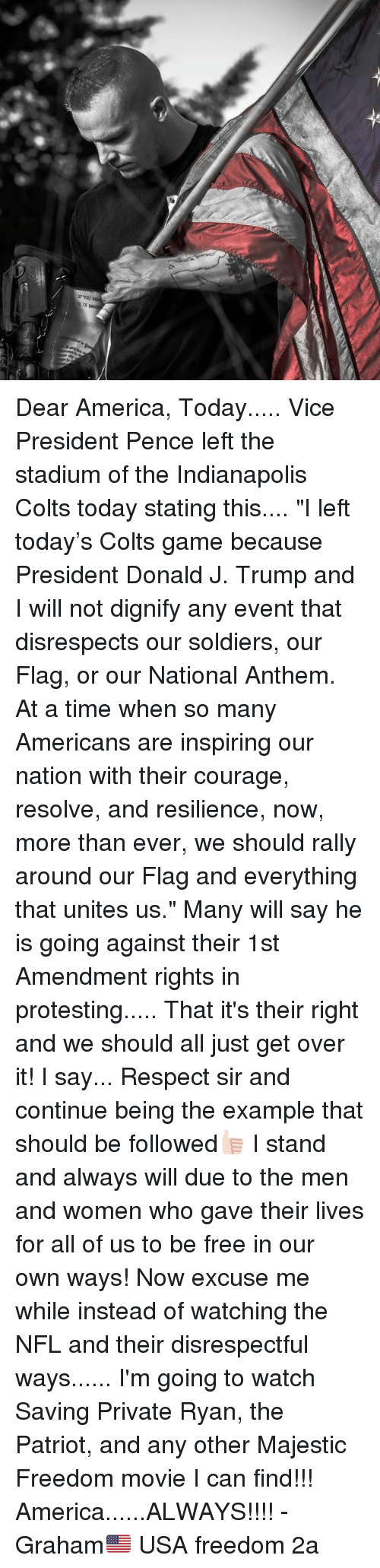 """resilience: Dear America, Today..... Vice President Pence left the stadium of the Indianapolis Colts today stating this.... """"I left today's Colts game because President Donald J. Trump and I will not dignify any event that disrespects our soldiers, our Flag, or our National Anthem. At a time when so many Americans are inspiring our nation with their courage, resolve, and resilience, now, more than ever, we should rally around our Flag and everything that unites us."""" Many will say he is going against their 1st Amendment rights in protesting..... That it's their right and we should all just get over it! I say... Respect sir and continue being the example that should be followed👍🏻 I stand and always will due to the men and women who gave their lives for all of us to be free in our own ways! Now excuse me while instead of watching the NFL and their disrespectful ways...... I'm going to watch Saving Private Ryan, the Patriot, and any other Majestic Freedom movie I can find!!! America......ALWAYS!!!! -Graham🇺🇸 USA freedom 2a"""