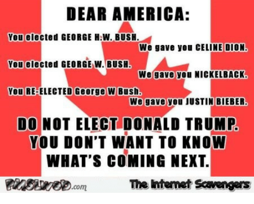 Donald Trump You: DEAR AMERICA:  You elected GEORGE H.W. BUSH.  We gave you CELINE DION  We gave you NICKELBACK  We gave you JUSTIN BIEBER.  You elected GEORGE W. BUSH.  You RE-ELECTED George W Bush  DO NOT ELECT DONALD TRUMP  YOU DON'T WANT TO KNOW  WHAT'S COMING NEXT.  Finsire.comThe intemet Scavengers