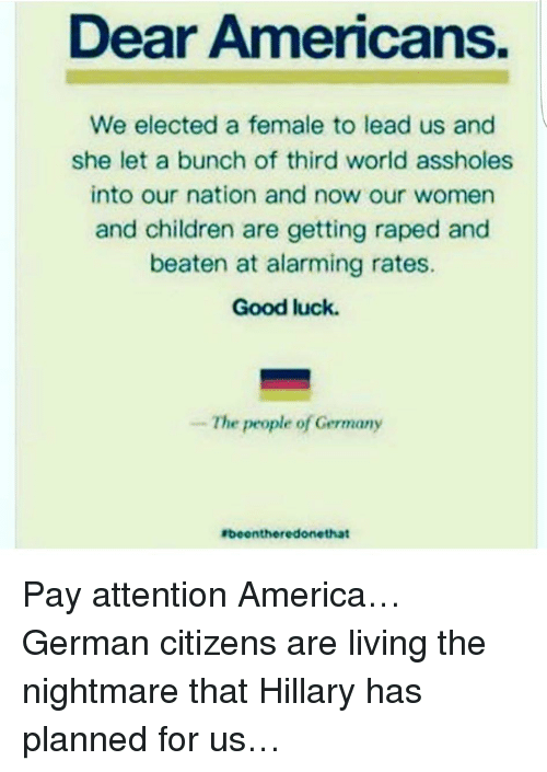 Attentation: Dear Americans.  We elected a female to lead us and  she let a bunch of third world assholes  into our nation and now our women  and children are getting raped and  beaten at alarming rates.  Good luck.  he people of Germany  Ebeentherredonethat Pay attention America…German citizens are living the nightmare that Hillary has planned for us…