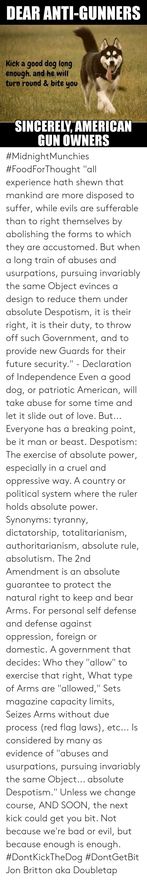 """despotism: DEAR ANTI-GUNNERS  Kick a good dog long  enough, and he will  turn round & bite you  SINCERELY AMERICAN  GUN OWNERS #MidnightMunchies #FoodForThought """"all experience hath shewn that mankind are more disposed to suffer, while evils are sufferable than to right themselves by abolishing the forms to which they are accustomed. But when a long train of abuses and usurpations, pursuing invariably the same Object evinces a design to reduce them under absolute Despotism, it is their right, it is their duty, to throw off such Government, and to provide new Guards for their future security."""" - Declaration of Independence   Even a good dog, or patriotic American, will take abuse for some time and let it slide out of love. But... Everyone has a breaking point, be it man or beast.  Despotism: The exercise of absolute power, especially in a cruel and oppressive way. A country or political system where the ruler holds absolute power. Synonyms: tyranny, dictatorship, totalitarianism, authoritarianism, absolute rule, absolutism.  The 2nd Amendment is an absolute guarantee to protect the natural right to keep and bear Arms. For personal self defense and defense against oppression, foreign or domestic.  A government that decides: Who they """"allow"""" to exercise that right, What type of Arms are """"allowed,"""" Sets magazine capacity limits, Seizes Arms without due process (red flag laws), etc...  Is considered by many as evidence of """"abuses and usurpations, pursuing invariably the same Object... absolute Despotism.""""  Unless we change course, AND SOON, the next kick could get you bit. Not because we're bad or evil, but because enough is enough.  #DontKickTheDog #DontGetBit Jon Britton aka Doubletap"""