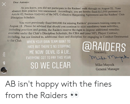 Advised: Dear Antonio:  As you know, you did not participate in the Raiders' walk through on August 22. Your  absence from practice was unexcused. Accordingly, you are hereby fined $13,950 pursuant to  Article 42, Section 1 (a)(viii) of the NFL Collective Bargaining Agreement and the Raiders' Club  Discipline Schedule.  You were previously fined $40,000 for missing Raiders' preseason training camp on  August 18. Please be advised that should you continue to miss mandatory team activities,  including practices and games, the Raiders reserve the right to impose additional remedies  available under the Club's Discipline Schedule, the CBA and your NFL Player Contract,  including, but not limited to, additional fines and discipline for engaging in Conduct Detrimental  to the Club.  WHEN YOUR OWN TEAM WANT TO  @RAIDERS  HATE BUT THERE'S NO STOPPING  ME NOW DEVIL IS A LIE.  Sincerely,  EVERYONE GOT TO PAY THIS YEAR  SO WE CLEAR  Mike Mayock  General Manager  20s AB isn't happy with the fines from the Raiders 👀