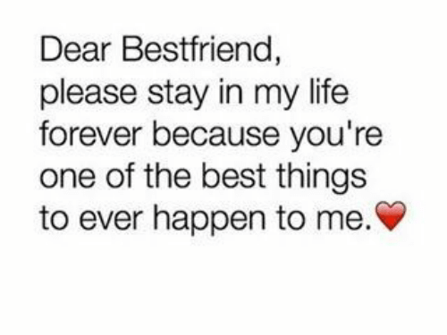 Life, Best, and Forever: Dear Bestfriend,  please stay in my life  forever because you're  one of the best things  to ever happen to me