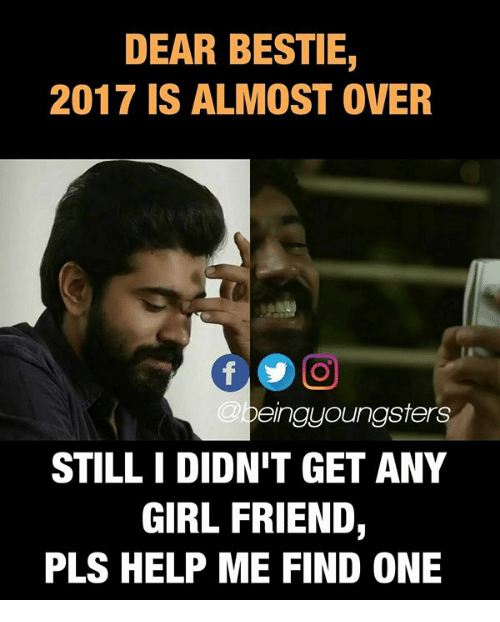 girl friend: DEAR BESTIE,  2017 IS ALMOST OVER  @b  eingyoungsters  STILL I DIDN'T GET ANY  GIRL FRIEND,  PLS HELP ME FIND ONE
