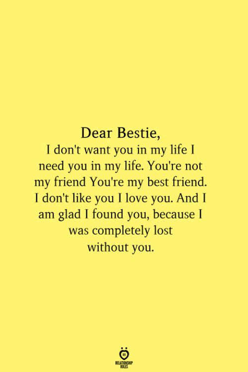 bestie: Dear Bestie,  I don't want you in my life I  need you in my life. You're not  my friend You're my best friend.  I don't like you I love you. And I  am glad I found you, because I  was completely lost  without you.  RELATIONSHIP  ES