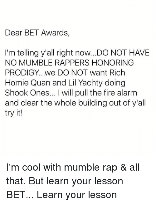 Rich Homie: Dear BET Awards,  I'm telling y'all right now..DO NOT HAVE  NO MUMBLE RAPPERS HONORING  PRODIGY...we DO NOT want Rich  Homie Quan and Lil Yachty doing  Shook Ones... I will pull the fire alarm  and clear the whole building out of y'all  try it! I'm cool with mumble rap & all that. But learn your lesson BET... Learn your lesson