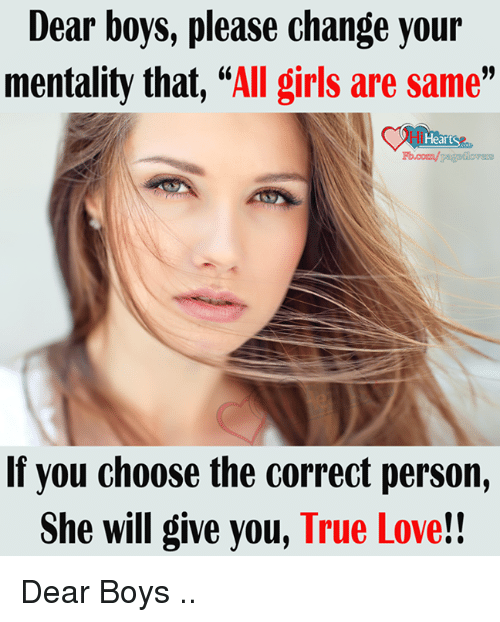 Boy Please: Dear boys, please change your  mentality that,  All girls are same  Heart  If you choose the correct person,  She will give you, True Love!! Dear Boys ..