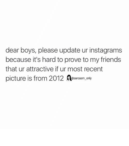 Boy Please: dear boys, please update ur instagrams  because it's hard to prove to my friends  that ur attractive if ur most recent  picture is from 2012  A only  @sarcasm ⠀