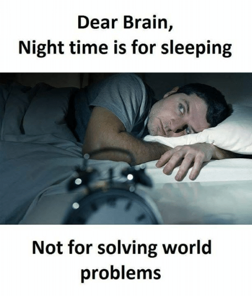 Night Time: Dear Brain,  Night time is for sleeping  Not for solving world  problems