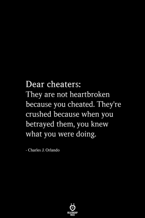 betrayed: Dear cheaters:  They are not heartbroken  because you cheated. They're  crushed because when you  betrayed them, you knew  what you were doing.  - Charles J. Orlando  RELATIONSHIP  ES